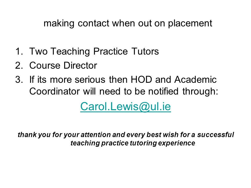 making contact when out on placement 1.Two Teaching Practice Tutors 2.Course Director 3.If its more serious then HOD and Academic Coordinator will need to be notified through: Carol.Lewis@ul.ie thank you for your attention and every best wish for a successful teaching practice tutoring experience