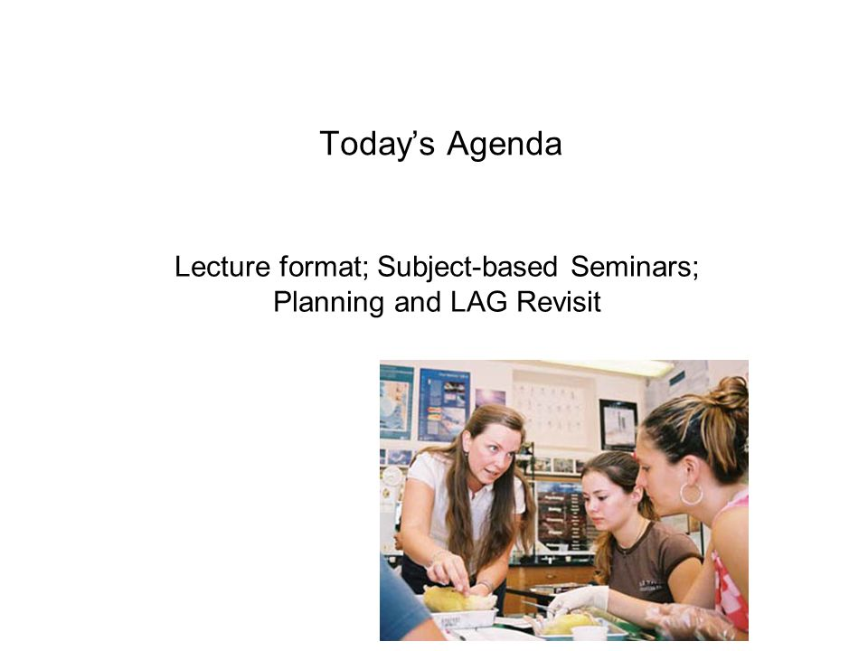 Today's Agenda Lecture format; Subject-based Seminars; Planning and LAG Revisit