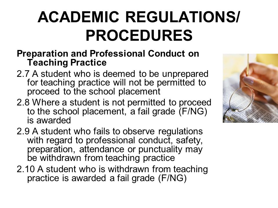 ACADEMIC REGULATIONS/ PROCEDURES Preparation and Professional Conduct on Teaching Practice 2.7 A student who is deemed to be unprepared for teaching practice will not be permitted to proceed to the school placement 2.8 Where a student is not permitted to proceed to the school placement, a fail grade (F/NG) is awarded 2.9 A student who fails to observe regulations with regard to professional conduct, safety, preparation, attendance or punctuality may be withdrawn from teaching practice 2.10 A student who is withdrawn from teaching practice is awarded a fail grade (F/NG)