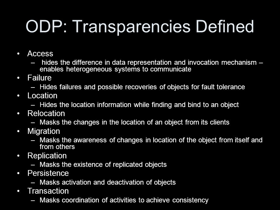 ODP: Transparencies Defined Access – hides the difference in data representation and invocation mechanism – enables heterogeneous systems to communicate Failure –Hides failures and possible recoveries of objects for fault tolerance Location –Hides the location information while finding and bind to an object Relocation –Masks the changes in the location of an object from its clients Migration –Masks the awareness of changes in location of the object from itself and from others Replication –Masks the existence of replicated objects Persistence –Masks activation and deactivation of objects Transaction –Masks coordination of activities to achieve consistency