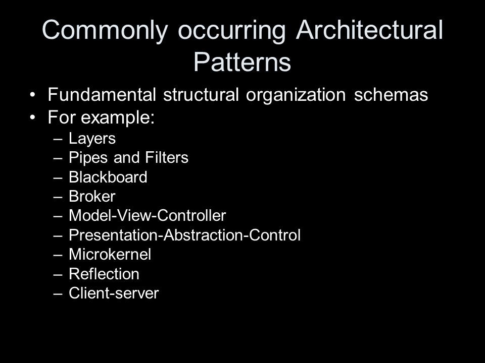 Commonly occurring Architectural Patterns Fundamental structural organization schemas For example: –Layers –Pipes and Filters –Blackboard –Broker –Model-View-Controller –Presentation-Abstraction-Control –Microkernel –Reflection –Client-server