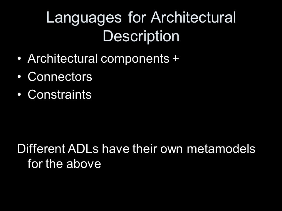 Languages for Architectural Description Architectural components + Connectors Constraints Different ADLs have their own metamodels for the above