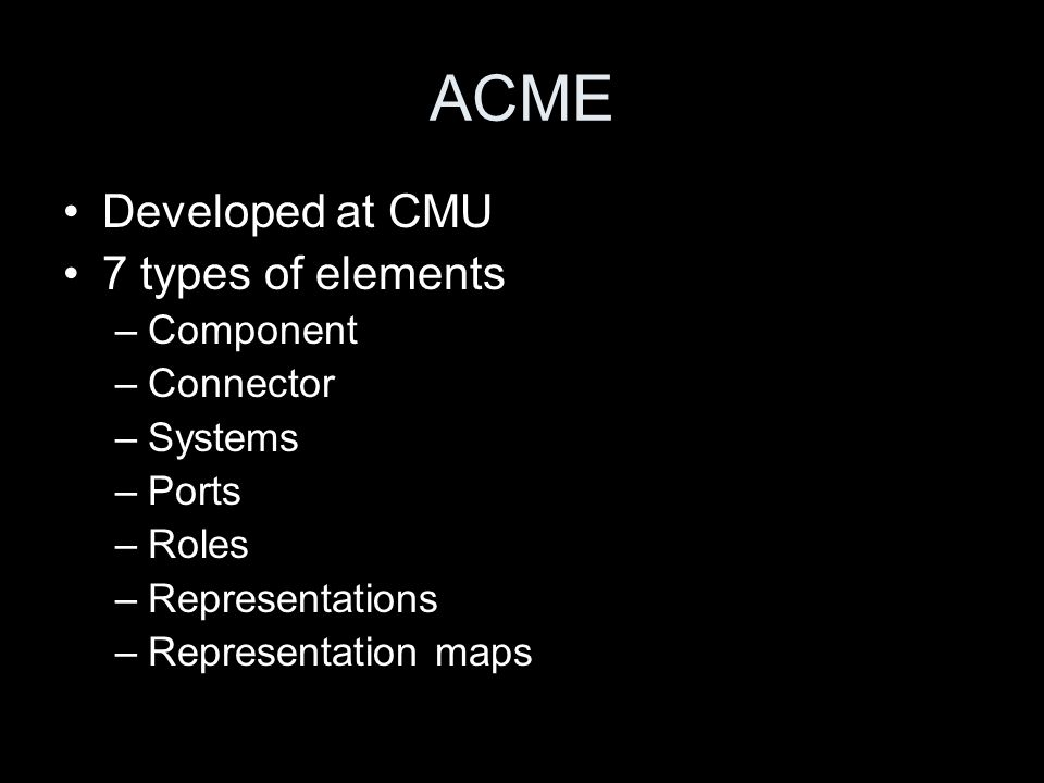 ACME Developed at CMU 7 types of elements –Component –Connector –Systems –Ports –Roles –Representations –Representation maps