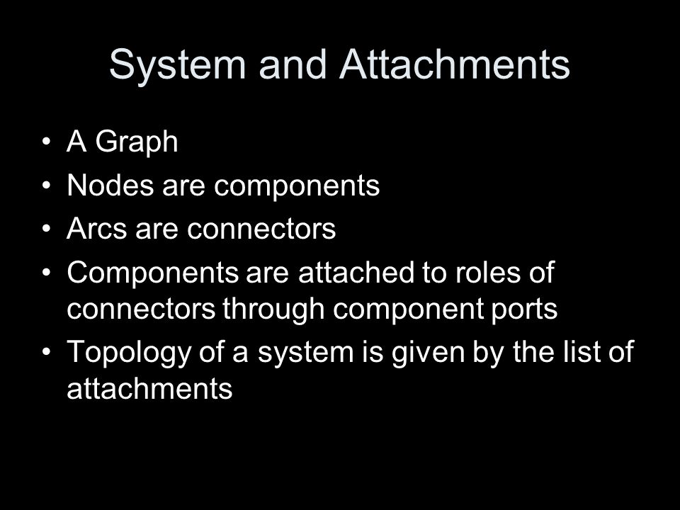 System and Attachments A Graph Nodes are components Arcs are connectors Components are attached to roles of connectors through component ports Topolog