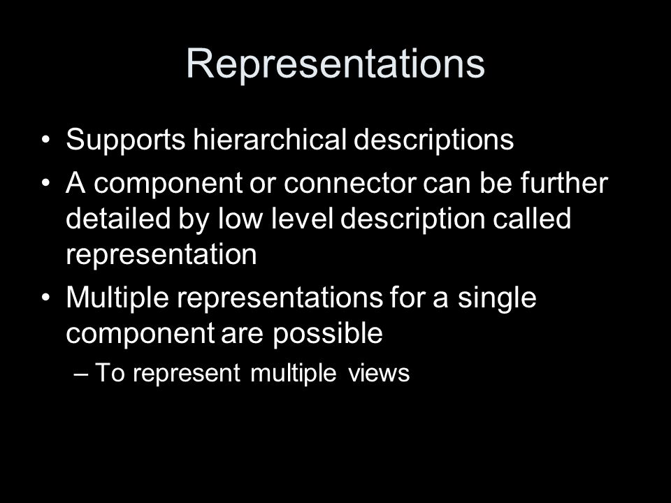 Representations Supports hierarchical descriptions A component or connector can be further detailed by low level description called representation Mul