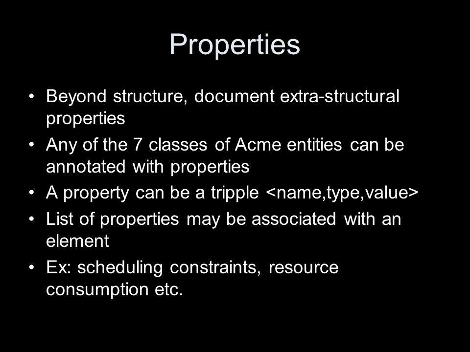 Properties Beyond structure, document extra-structural properties Any of the 7 classes of Acme entities can be annotated with properties A property ca