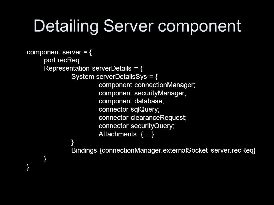 Detailing Server component component server = { port recReq Representation serverDetails = { System serverDetailsSys = { component connectionManager; component securityManager; component database; connector sqlQuery; connector clearanceRequest; connector securityQuery; Attachments: {….} } Bindings {connectionManager.externalSocket server.recReq} }