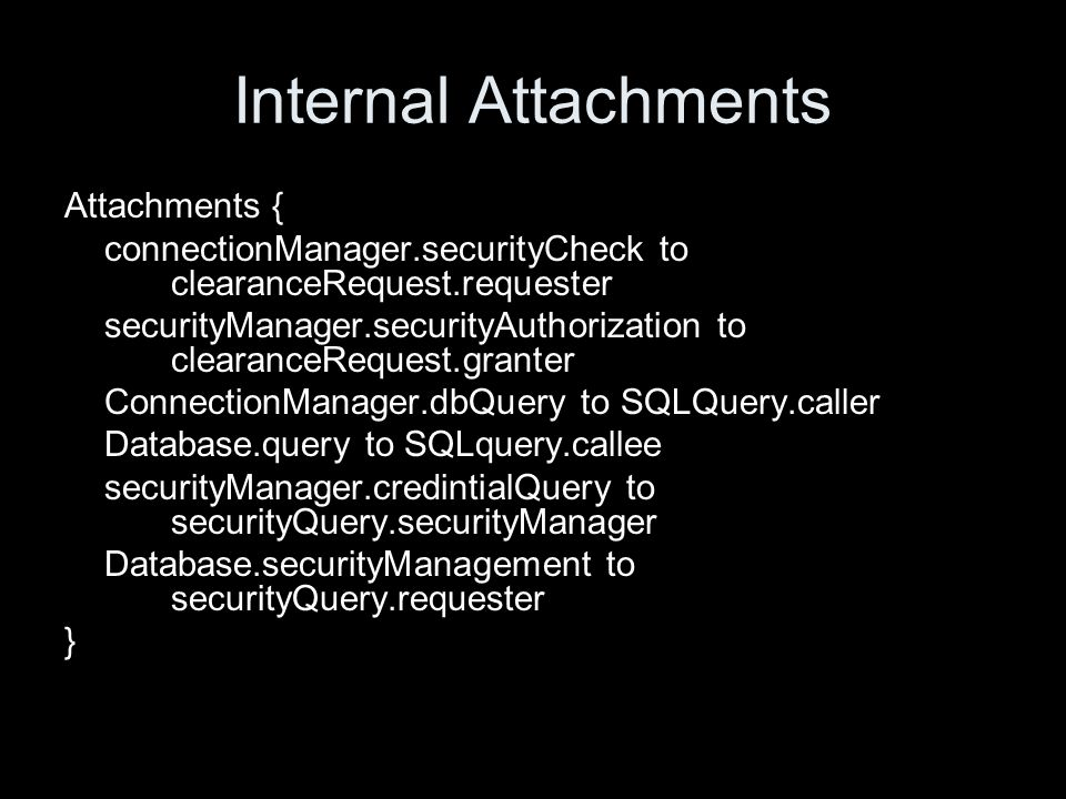 Internal Attachments Attachments { connectionManager.securityCheck to clearanceRequest.requester securityManager.securityAuthorization to clearanceRequest.granter ConnectionManager.dbQuery to SQLQuery.caller Database.query to SQLquery.callee securityManager.credintialQuery to securityQuery.securityManager Database.securityManagement to securityQuery.requester }