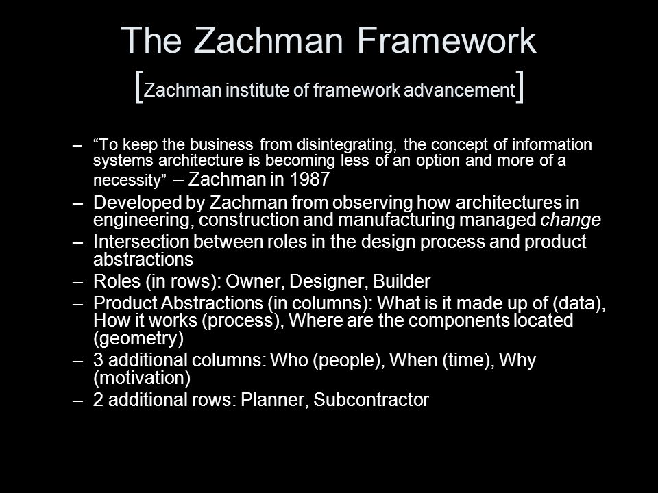 The Zachman Framework [ Zachman institute of framework advancement ] – To keep the business from disintegrating, the concept of information systems architecture is becoming less of an option and more of a necessity – Zachman in 1987 –Developed by Zachman from observing how architectures in engineering, construction and manufacturing managed change –Intersection between roles in the design process and product abstractions –Roles (in rows): Owner, Designer, Builder –Product Abstractions (in columns): What is it made up of (data), How it works (process), Where are the components located (geometry) –3 additional columns: Who (people), When (time), Why (motivation) –2 additional rows: Planner, Subcontractor