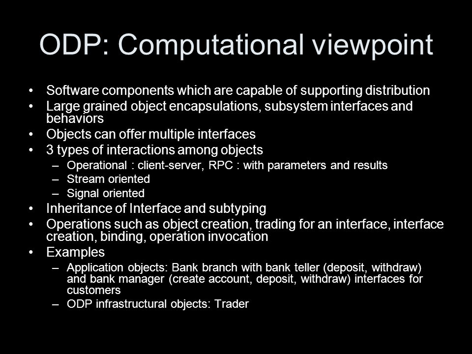ODP: Computational viewpoint Software components which are capable of supporting distribution Large grained object encapsulations, subsystem interface
