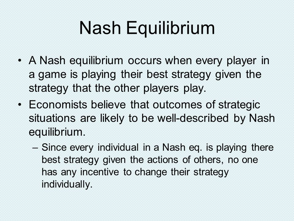 Nash Equilibrium A Nash equilibrium occurs when every player in a game is playing their best strategy given the strategy that the other players play.