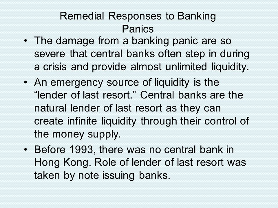 Remedial Responses to Banking Panics The damage from a banking panic are so severe that central banks often step in during a crisis and provide almost unlimited liquidity.