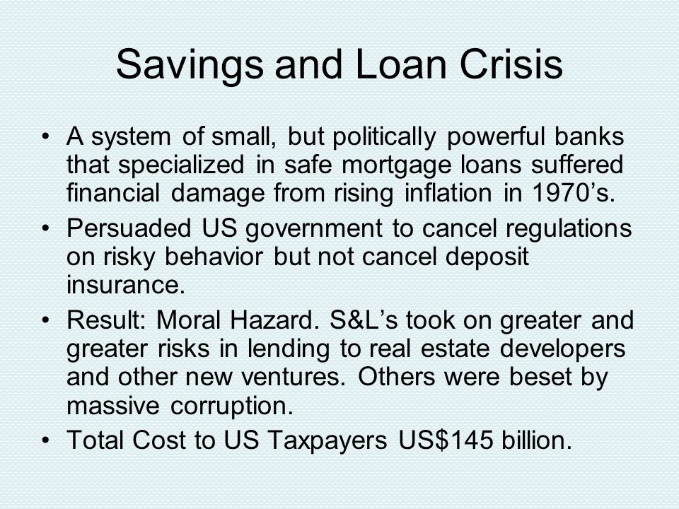 Savings and Loan Crisis A system of small, but politically powerful banks that specialized in safe mortgage loans suffered financial damage from rising inflation in 1970's.