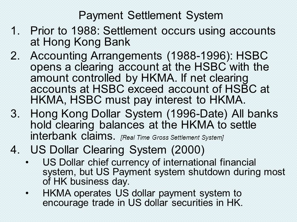 Payment Settlement System 1.Prior to 1988: Settlement occurs using accounts at Hong Kong Bank 2.Accounting Arrangements (1988-1996): HSBC opens a clearing account at the HSBC with the amount controlled by HKMA.