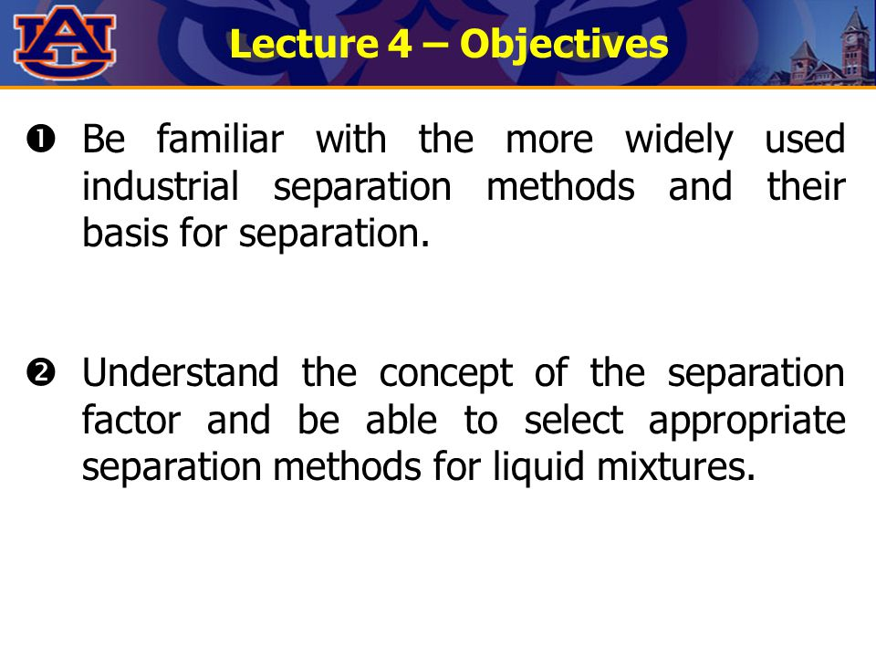 Lecture 4 – Objectives  Be familiar with the more widely used industrial separation methods and their basis for separation.