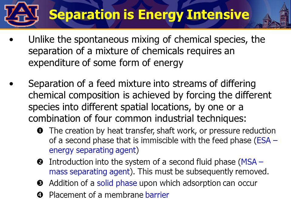 Separation is Energy Intensive Unlike the spontaneous mixing of chemical species, the separation of a mixture of chemicals requires an expenditure of some form of energy Separation of a feed mixture into streams of differing chemical composition is achieved by forcing the different species into different spatial locations, by one or a combination of four common industrial techniques:  The creation by heat transfer, shaft work, or pressure reduction of a second phase that is immiscible with the feed phase (ESA – energy separating agent)  Introduction into the system of a second fluid phase (MSA – mass separating agent).