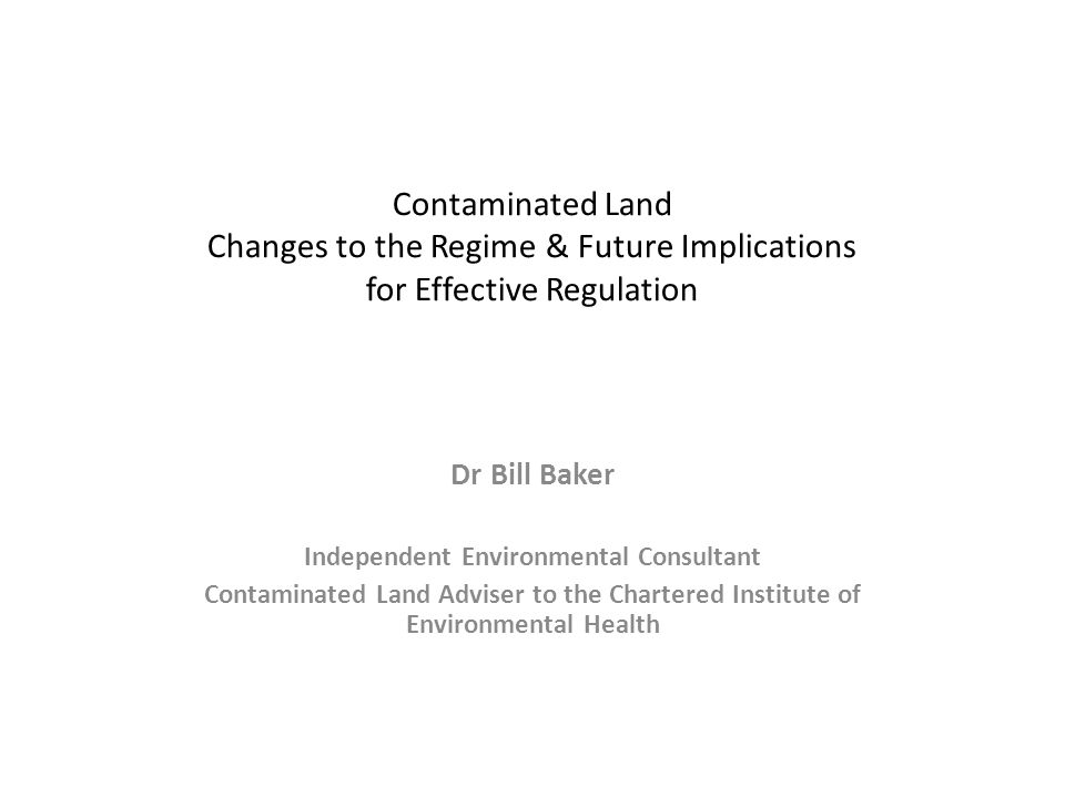 Contaminated Land Changes to the Regime & Future Implications for Effective Regulation Dr Bill Baker Independent Environmental Consultant Contaminated Land Adviser to the Chartered Institute of Environmental Health