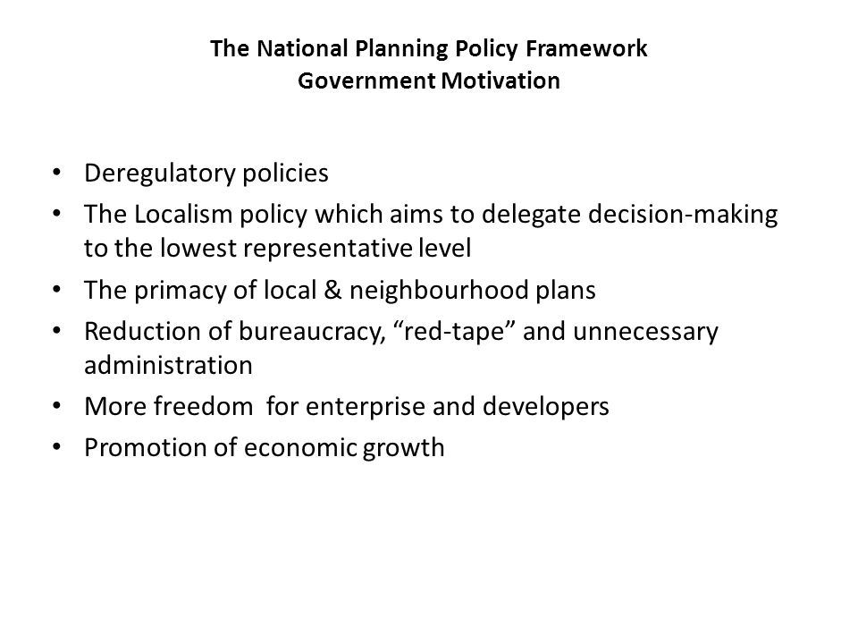 The National Planning Policy Framework Government Motivation Deregulatory policies The Localism policy which aims to delegate decision-making to the lowest representative level The primacy of local & neighbourhood plans Reduction of bureaucracy, red-tape and unnecessary administration More freedom for enterprise and developers Promotion of economic growth