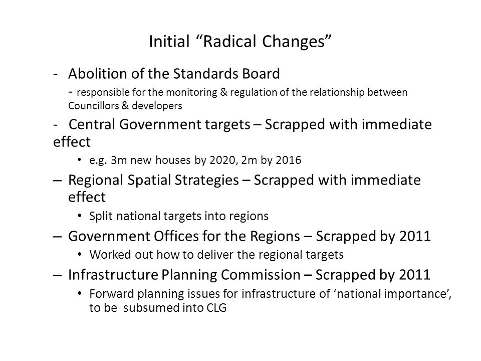 Initial Radical Changes -Abolition of the Standards Board - responsible for the monitoring & regulation of the relationship between Councillors & developers - Central Government targets – Scrapped with immediate effect e.g.