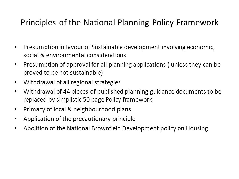 Principles of the National Planning Policy Framework Presumption in favour of Sustainable development involving economic, social & environmental considerations Presumption of approval for all planning applications ( unless they can be proved to be not sustainable) Withdrawal of all regional strategies Withdrawal of 44 pieces of published planning guidance documents to be replaced by simplistic 50 page Policy framework Primacy of local & neighbourhood plans Application of the precautionary principle Abolition of the National Brownfield Development policy on Housing