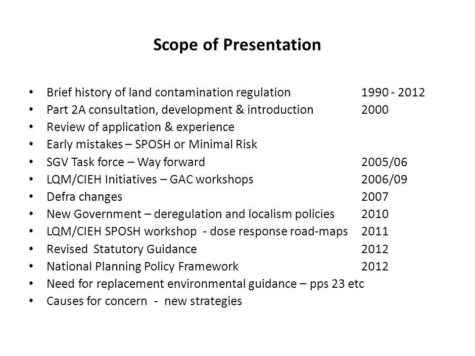 Scope of Presentation Brief history of land contamination regulation 1990 - 2012 Part 2A consultation, development & introduction 2000 Review of application & experience Early mistakes – SPOSH or Minimal Risk SGV Task force – Way forward2005/06 LQM/CIEH Initiatives – GAC workshops2006/09 Defra changes2007 New Government – deregulation and localism policies2010 LQM/CIEH SPOSH workshop - dose response road-maps2011 Revised Statutory Guidance2012 National Planning Policy Framework2012 Need for replacement environmental guidance – pps 23 etc Causes for concern - new strategies