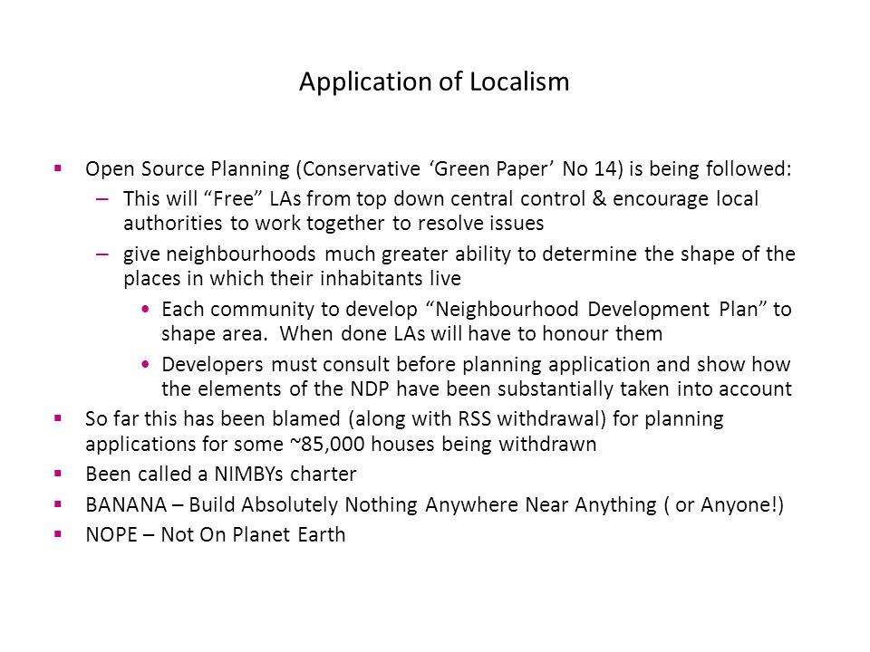 Application of Localism  Open Source Planning (Conservative 'Green Paper' No 14) is being followed: – This will Free LAs from top down central control & encourage local authorities to work together to resolve issues – give neighbourhoods much greater ability to determine the shape of the places in which their inhabitants live Each community to develop Neighbourhood Development Plan to shape area.