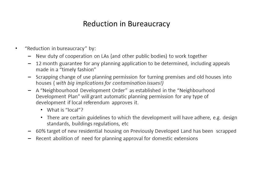 Reduction in Bureaucracy Reduction in bureaucracy by: – New duty of cooperation on LAs (and other public bodies) to work together – 12 month guarantee for any planning application to be determined, including appeals made in a timely fashion – Scrapping change of use planning permission for turning premises and old houses into houses ( with big implications for contamination issues!) – A Neighbourhood Development Order as established in the Neighbourhood Development Plan will grant automatic planning permission for any type of development if local referendum approves it.