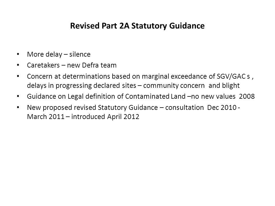 Revised Part 2A Statutory Guidance More delay – silence Caretakers – new Defra team Concern at determinations based on marginal exceedance of SGV/GAC s, delays in progressing declared sites – community concern and blight Guidance on Legal definition of Contaminated Land –no new values 2008 New proposed revised Statutory Guidance – consultation Dec 2010 - March 2011 – introduced April 2012