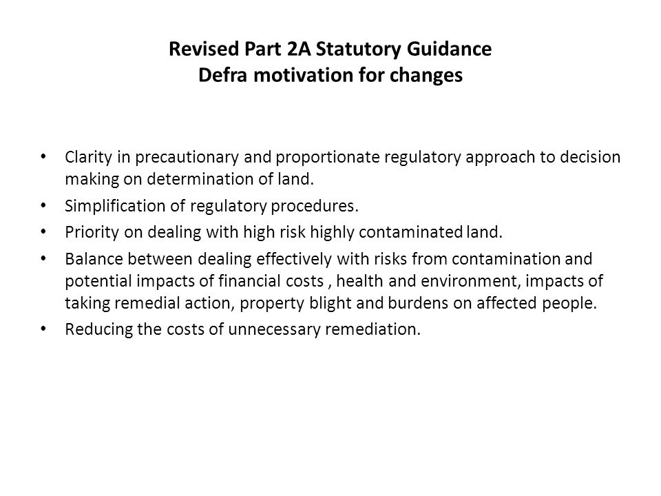 Revised Part 2A Statutory Guidance Defra motivation for changes Clarity in precautionary and proportionate regulatory approach to decision making on determination of land.