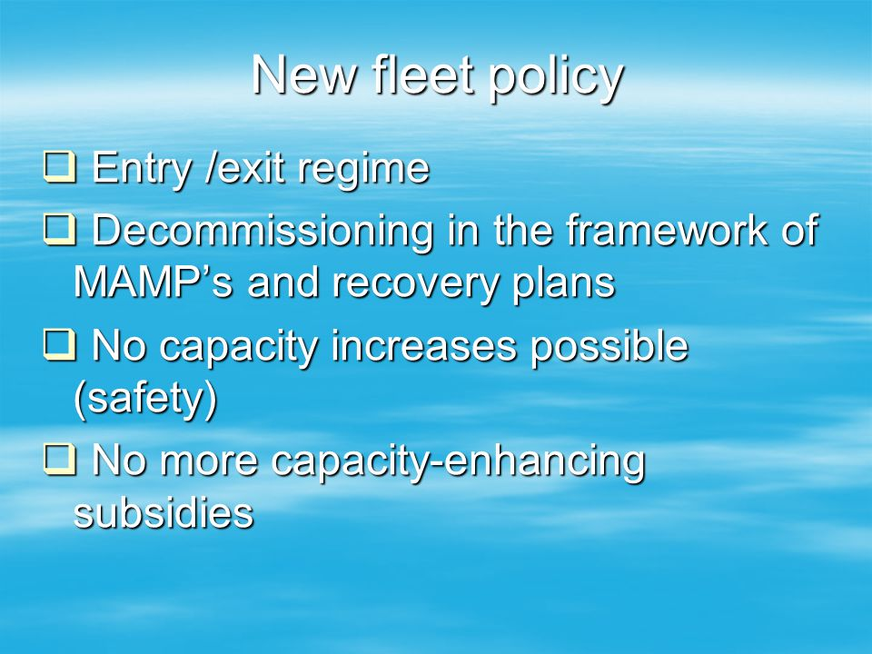 New fleet policy  Entry /exit regime  Decommissioning in the framework of MAMP's and recovery plans  No capacity increases possible (safety)  No m