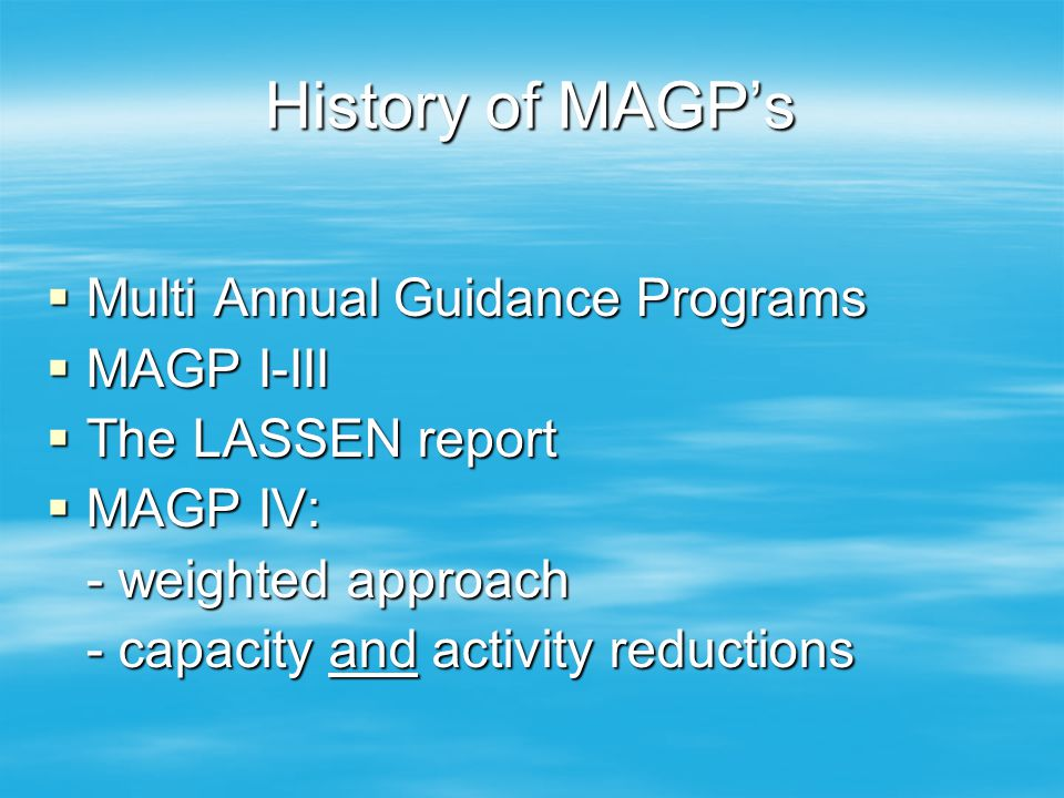History of MAGP's  Multi Annual Guidance Programs  MAGP I-III  The LASSEN report  MAGP IV: - weighted approach - capacity and activity reductions