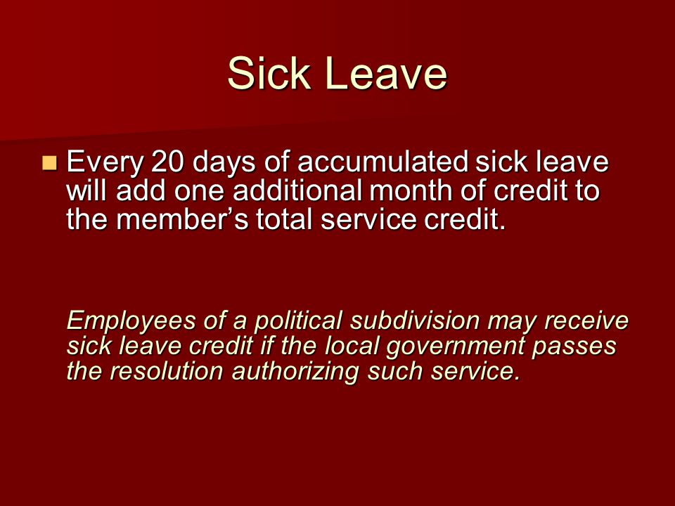 Sick Leave Every 20 days of accumulated sick leave will add one additional month of credit to the member's total service credit. Every 20 days of accu