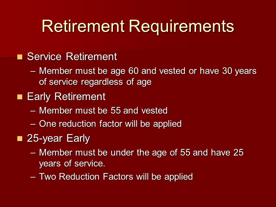 Retirement Requirements Service Retirement Service Retirement –Member must be age 60 and vested or have 30 years of service regardless of age Early Re