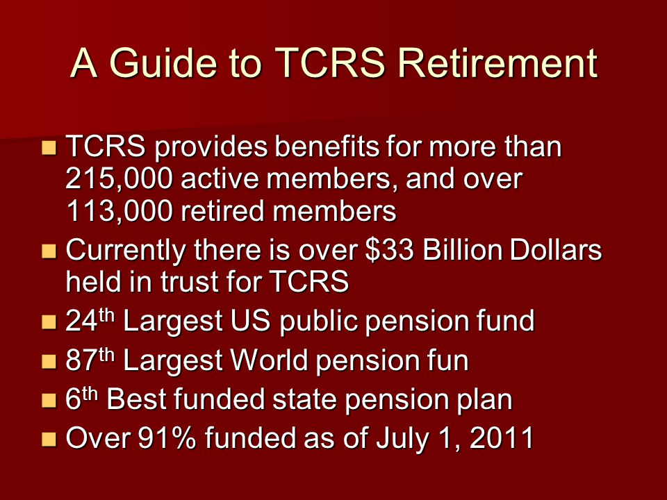 A Guide to TCRS Retirement TCRS provides benefits for more than 215,000 active members, and over 113,000 retired members TCRS provides benefits for more than 215,000 active members, and over 113,000 retired members Currently there is over $33 Billion Dollars held in trust for TCRS Currently there is over $33 Billion Dollars held in trust for TCRS 24 th Largest US public pension fund 24 th Largest US public pension fund 87 th Largest World pension fun 87 th Largest World pension fun 6 th Best funded state pension plan 6 th Best funded state pension plan Over 91% funded as of July 1, 2011 Over 91% funded as of July 1, 2011