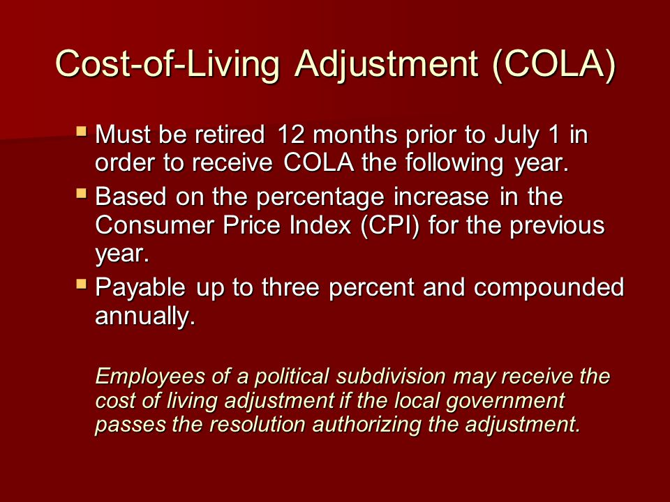 Cost-of-Living Adjustment (COLA)  Must be retired 12 months prior to July 1 in order to receive COLA the following year.  Based on the percentage in