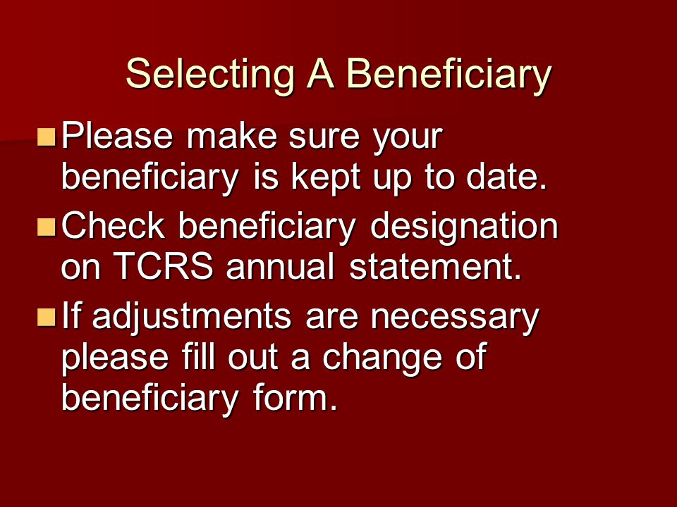 Selecting A Beneficiary Please make sure your beneficiary is kept up to date. Please make sure your beneficiary is kept up to date. Check beneficiary