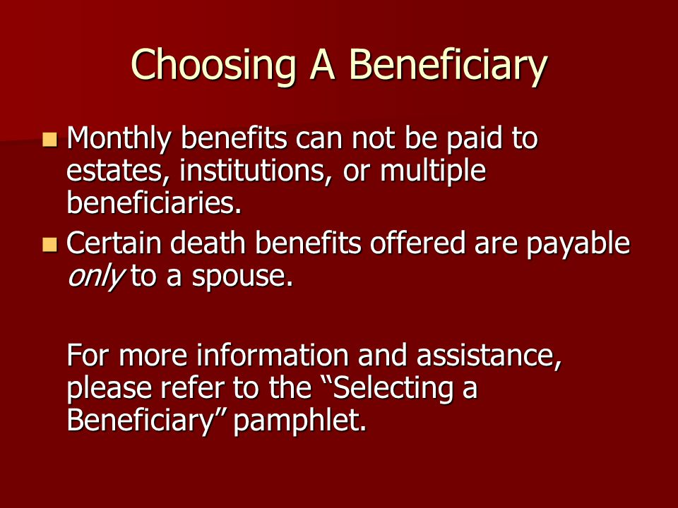Choosing A Beneficiary Monthly benefits can not be paid to estates, institutions, or multiple beneficiaries. Monthly benefits can not be paid to estat