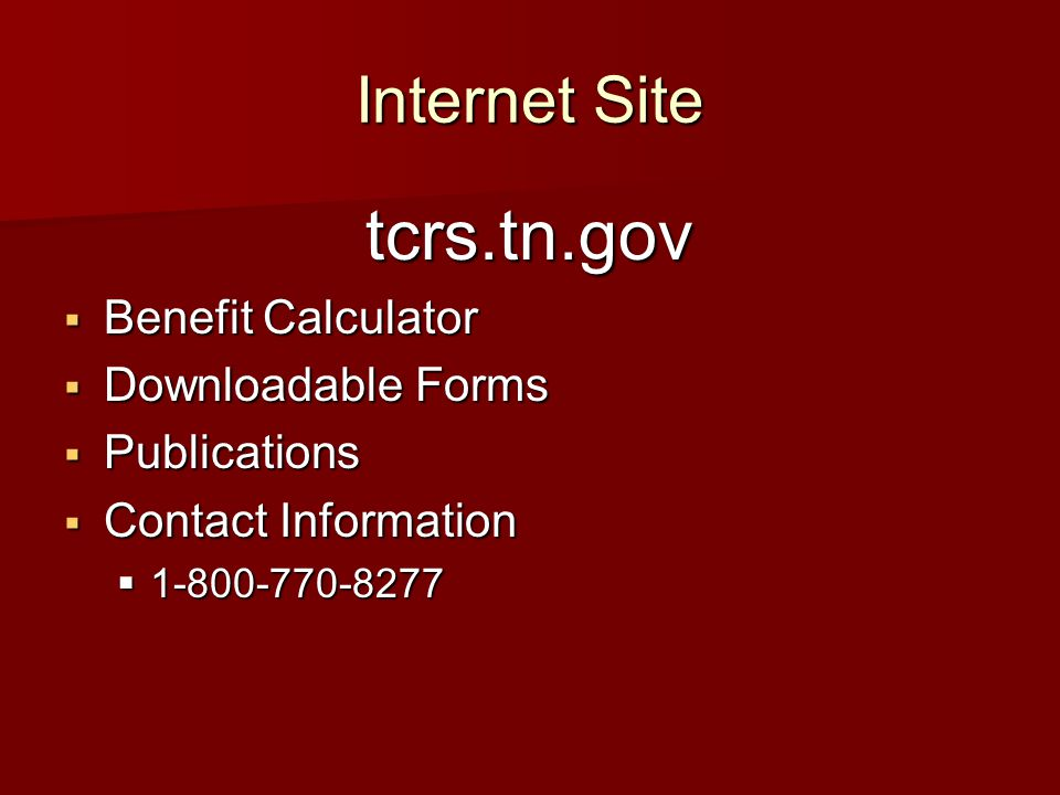 Internet Site tcrs.tn.gov  Benefit Calculator  Downloadable Forms  Publications  Contact Information  1-800-770-8277