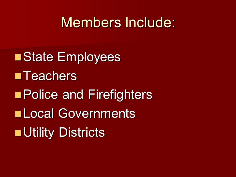Members Include: State Employees State Employees Teachers Teachers Police and Firefighters Police and Firefighters Local Governments Local Governments Utility Districts Utility Districts