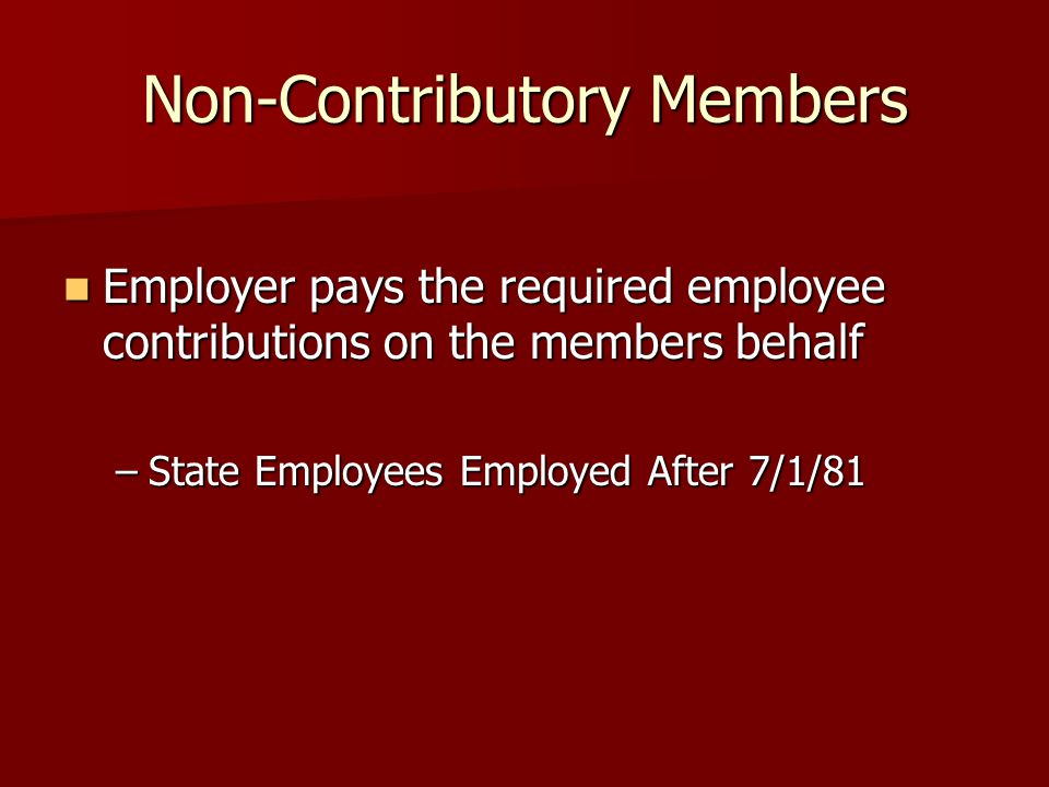 Non-Contributory Members Employer pays the required employee contributions on the members behalf Employer pays the required employee contributions on the members behalf –State Employees Employed After 7/1/81