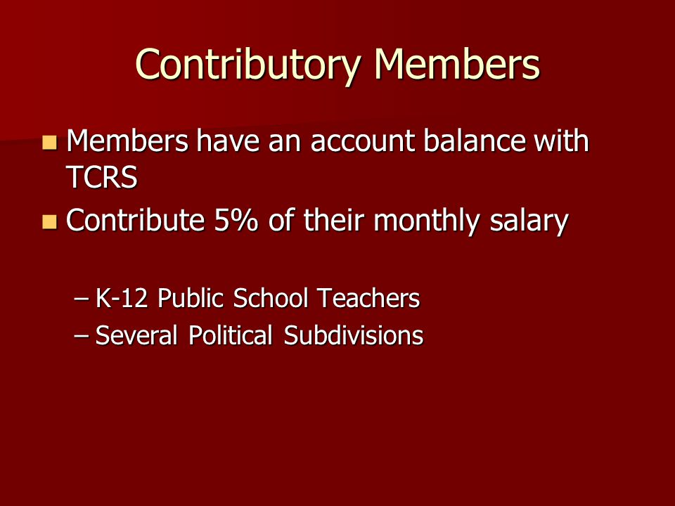 Contributory Members Members have an account balance with TCRS Members have an account balance with TCRS Contribute 5% of their monthly salary Contribute 5% of their monthly salary –K-12 Public School Teachers –Several Political Subdivisions