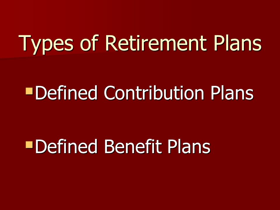 Types of Retirement Plans  Defined Contribution Plans  Defined Benefit Plans