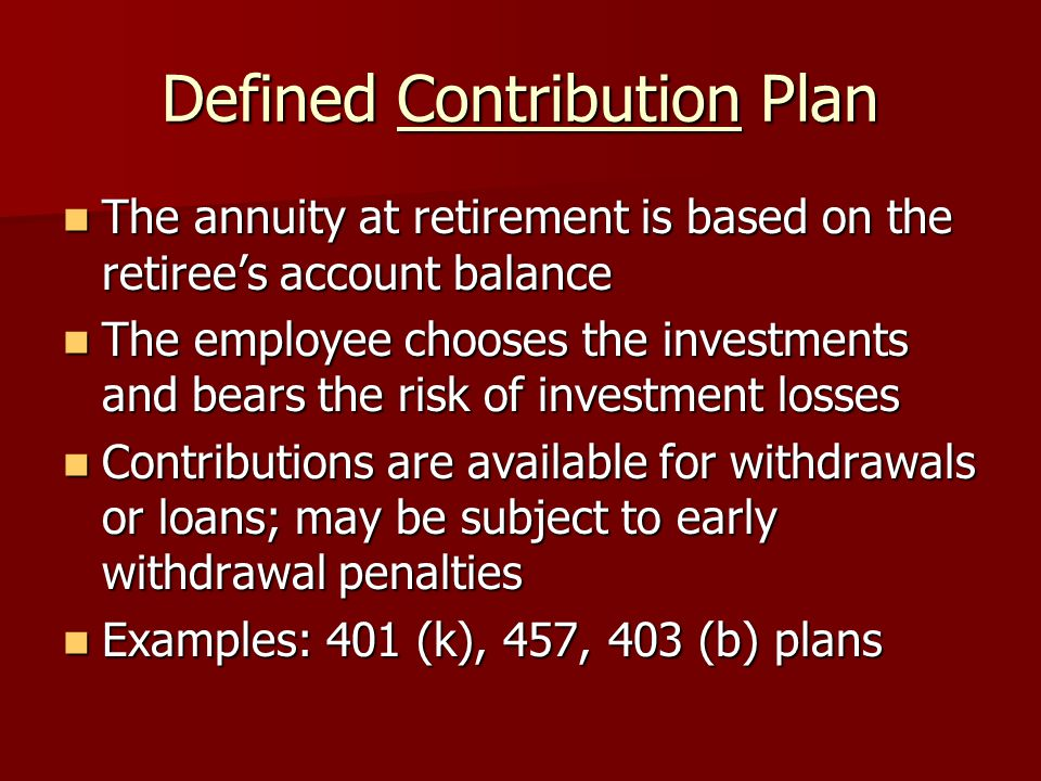 Defined Contribution Plan The annuity at retirement is based on the retiree's account balance The annuity at retirement is based on the retiree's account balance The employee chooses the investments and bears the risk of investment losses The employee chooses the investments and bears the risk of investment losses Contributions are available for withdrawals or loans; may be subject to early withdrawal penalties Contributions are available for withdrawals or loans; may be subject to early withdrawal penalties Examples: 401 (k), 457, 403 (b) plans Examples: 401 (k), 457, 403 (b) plans