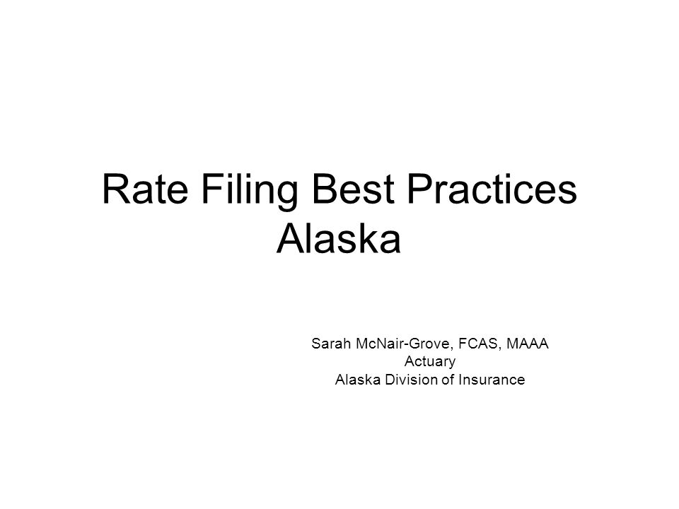 Rate Filing Best Practices Alaska Sarah McNair-Grove, FCAS, MAAA Actuary Alaska Division of Insurance