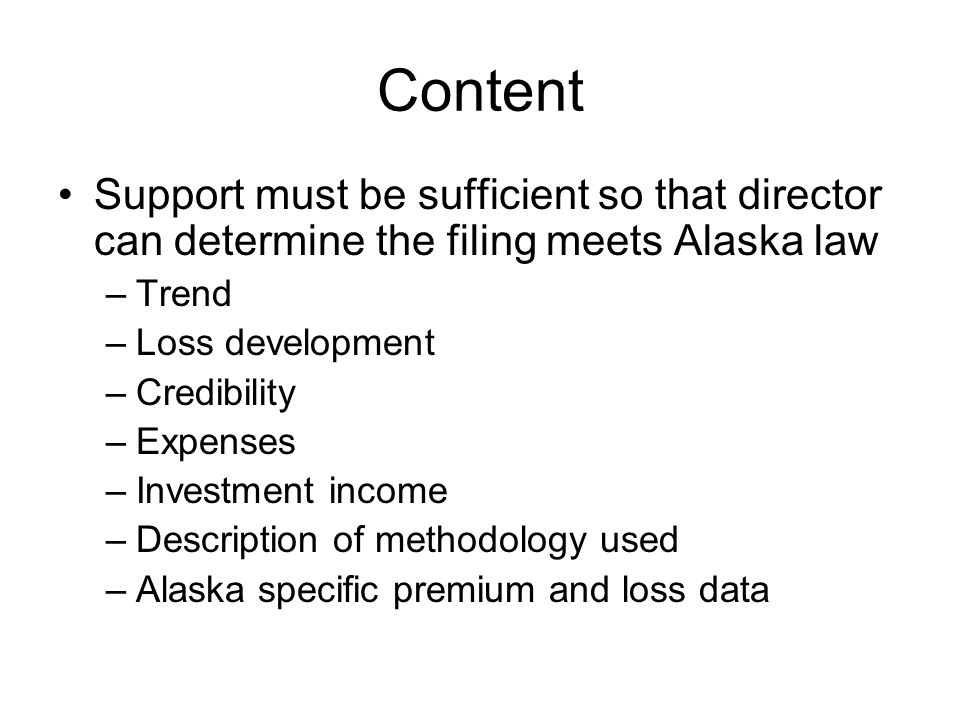 Content Support must be sufficient so that director can determine the filing meets Alaska law –Trend –Loss development –Credibility –Expenses –Investm