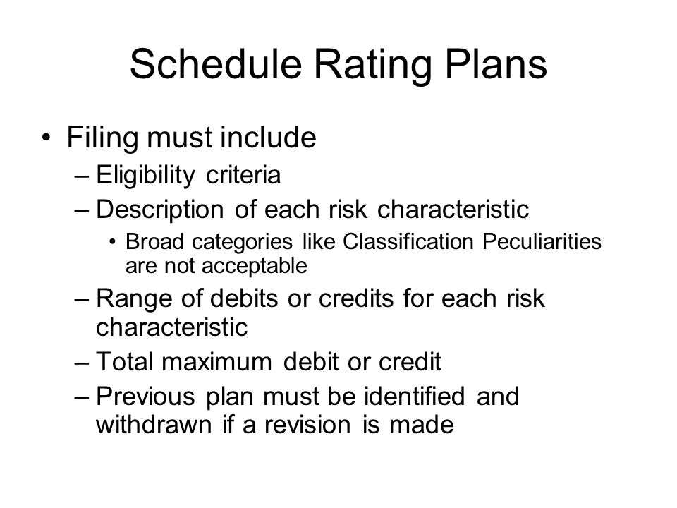 Schedule Rating Plans Filing must include –Eligibility criteria –Description of each risk characteristic Broad categories like Classification Peculiar