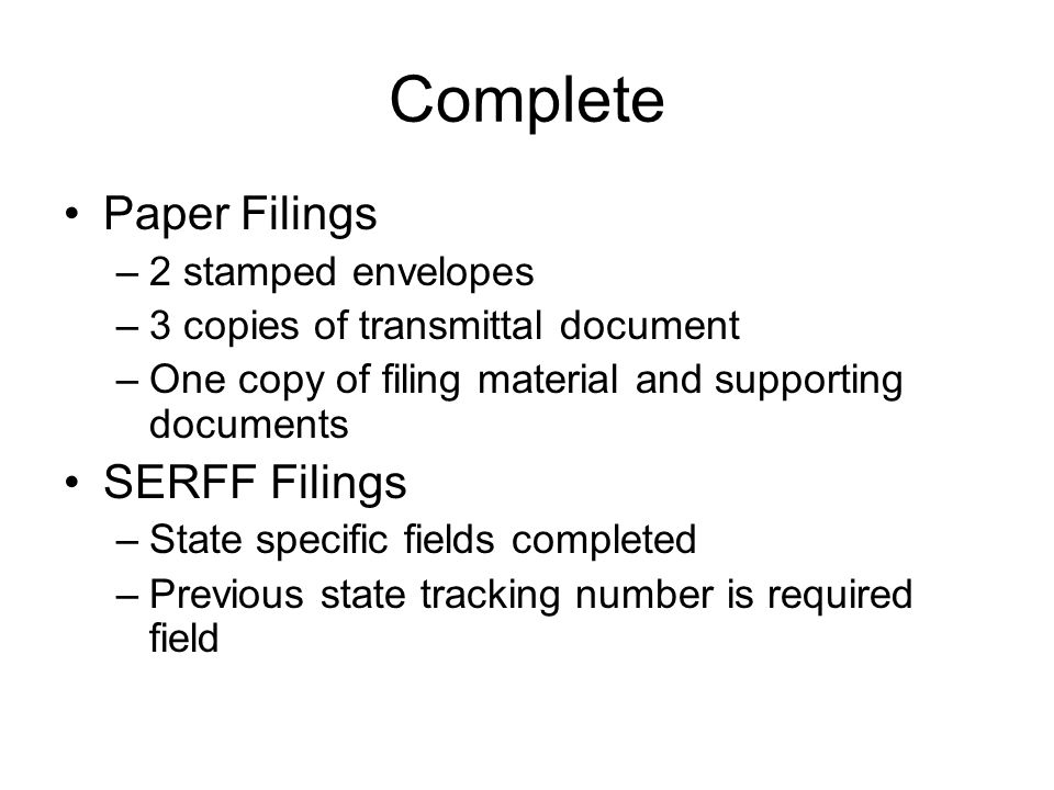 Complete Paper Filings –2 stamped envelopes –3 copies of transmittal document –One copy of filing material and supporting documents SERFF Filings –Sta