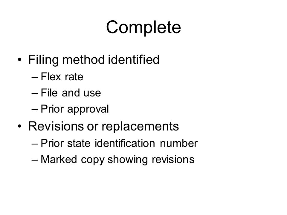Complete Filing method identified –Flex rate –File and use –Prior approval Revisions or replacements –Prior state identification number –Marked copy s