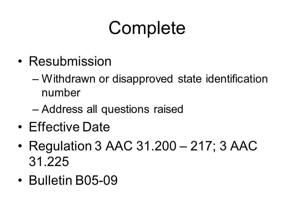 Complete Resubmission –Withdrawn or disapproved state identification number –Address all questions raised Effective Date Regulation 3 AAC 31.200 – 217