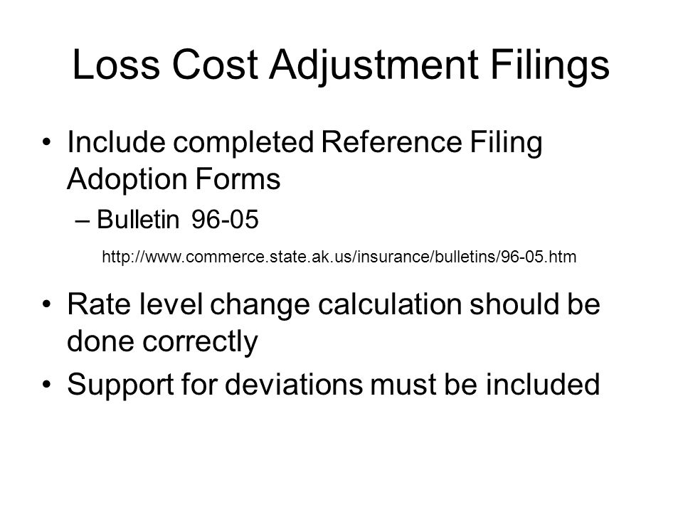 Loss Cost Adjustment Filings Include completed Reference Filing Adoption Forms –Bulletin 96-05 Rate level change calculation should be done correctly